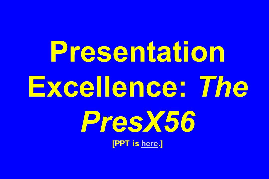 Presentation Excellence: The PresX56 [PPT is here.]